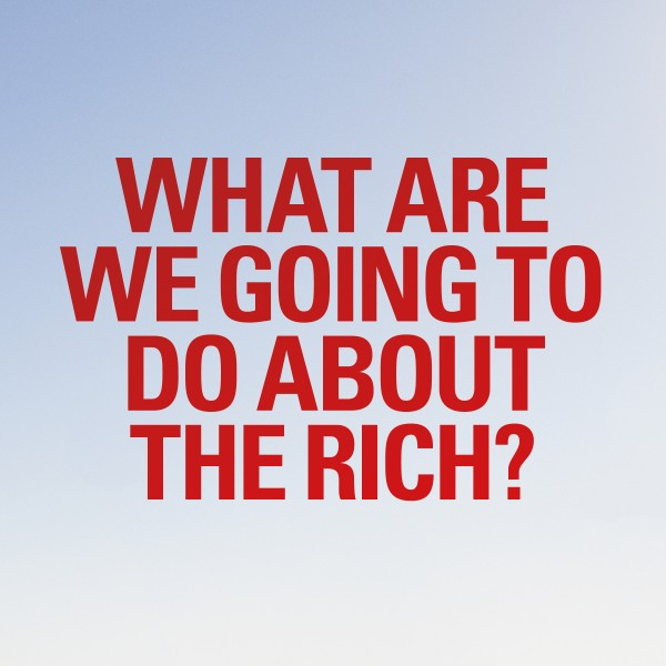 What are we going to do about the rich?